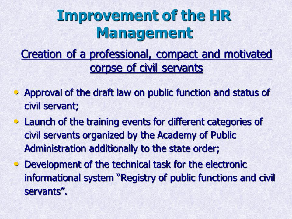 Improvement of the HR Management Approval of the draft law on public function and status of civil servant; Approval of the draft law on public function and status of civil servant; Launch of the training events for different categories of civil servants organized by the Academy of Public Administration additionally to the state order; Launch of the training events for different categories of civil servants organized by the Academy of Public Administration additionally to the state order; Development of the technical task for the electronic informational system Registry of public functions and civil servants .