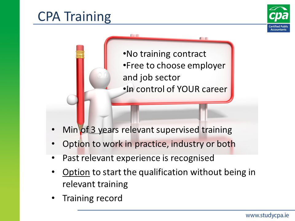 CPA Training Min of 3 years relevant supervised training Option to work in practice, industry or both Past relevant experience is recognised Option to start the qualification without being in relevant training Training record No training contract Free to choose employer and job sector In control of YOUR career