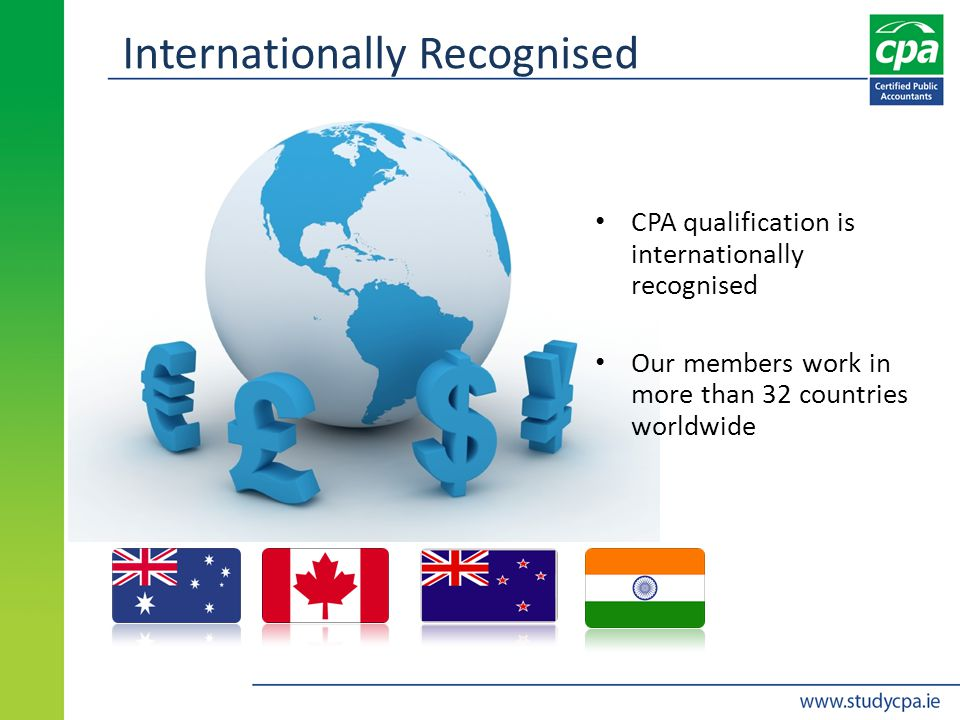 Internationally Recognised CPA qualification is internationally recognised Our members work in more than 32 countries worldwide
