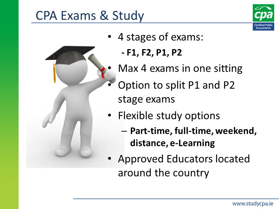 CPA Exams & Study 4 stages of exams: - F1, F2, P1, P2 Max 4 exams in one sitting Option to split P1 and P2 stage exams Flexible study options – Part-time, full-time, weekend, distance, e-Learning Approved Educators located around the country
