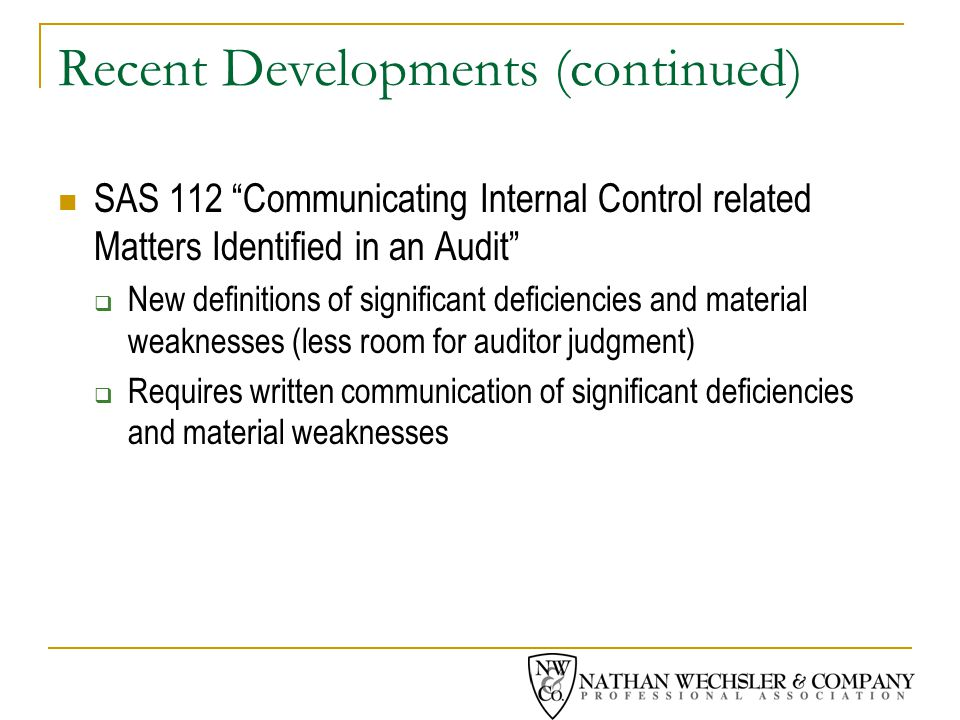 Recent Developments (continued) SAS 112 Communicating Internal Control related Matters Identified in an Audit  New definitions of significant deficiencies and material weaknesses (less room for auditor judgment)  Requires written communication of significant deficiencies and material weaknesses