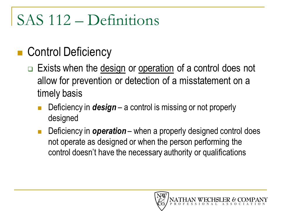 SAS 112 – Definitions Control Deficiency  Exists when the design or operation of a control does not allow for prevention or detection of a misstatement on a timely basis Deficiency in design – a control is missing or not properly designed Deficiency in operation – when a properly designed control does not operate as designed or when the person performing the control doesn't have the necessary authority or qualifications