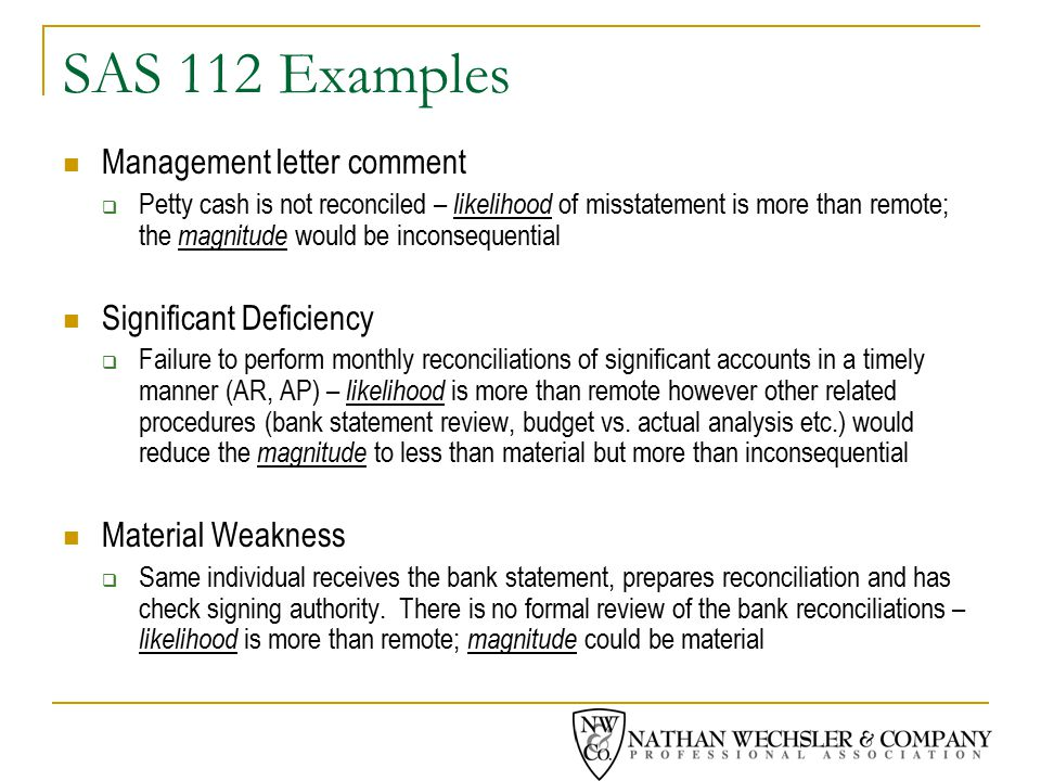 SAS 112 Examples Management letter comment  Petty cash is not reconciled – likelihood of misstatement is more than remote; the magnitude would be inconsequential Significant Deficiency  Failure to perform monthly reconciliations of significant accounts in a timely manner (AR, AP) – likelihood is more than remote however other related procedures (bank statement review, budget vs.