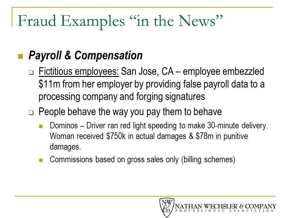 Fraud Examples in the News Payroll & Compensation  Fictitious employees: San Jose, CA – employee embezzled $11m from her employer by providing false payroll data to a processing company and forging signatures  People behave the way you pay them to behave Dominos – Driver ran red light speeding to make 30-minute delivery.