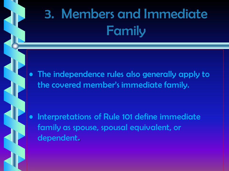 3. Members and Immediate Family The independence rules also generally apply to the covered member's immediate family..Interpretations of Rule 101 defi