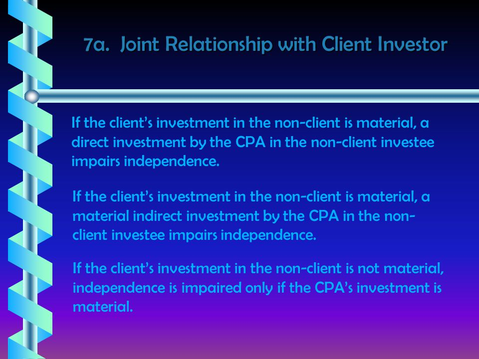 7a. Joint Relationship with Client Investor If the client's investment in the non-client is material, a direct investment by the CPA in the non-client
