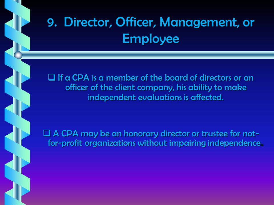 9. Director, Officer, Management, or Employee  If a CPA is a member of the board of directors or an officer of the client company, his ability to mak