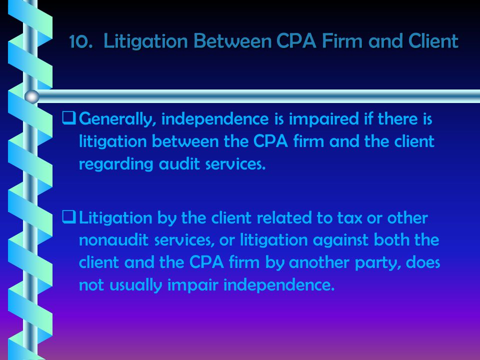 10. Litigation Between CPA Firm and Client   Generally, independence is impaired if there is litigation between the CPA firm and the client regardin