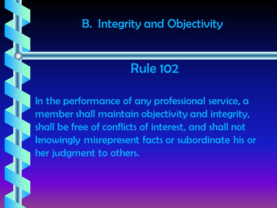 B. Integrity and Objectivity In the performance of any professional service, a member shall maintain objectivity and integrity, shall be free of confl