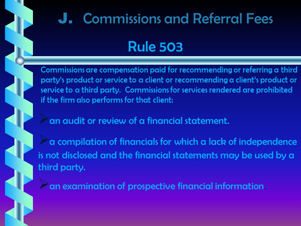 J. Commissions and Referral Fees Commissions are compensation paid for recommending or referring a third party's product or service to a client or rec