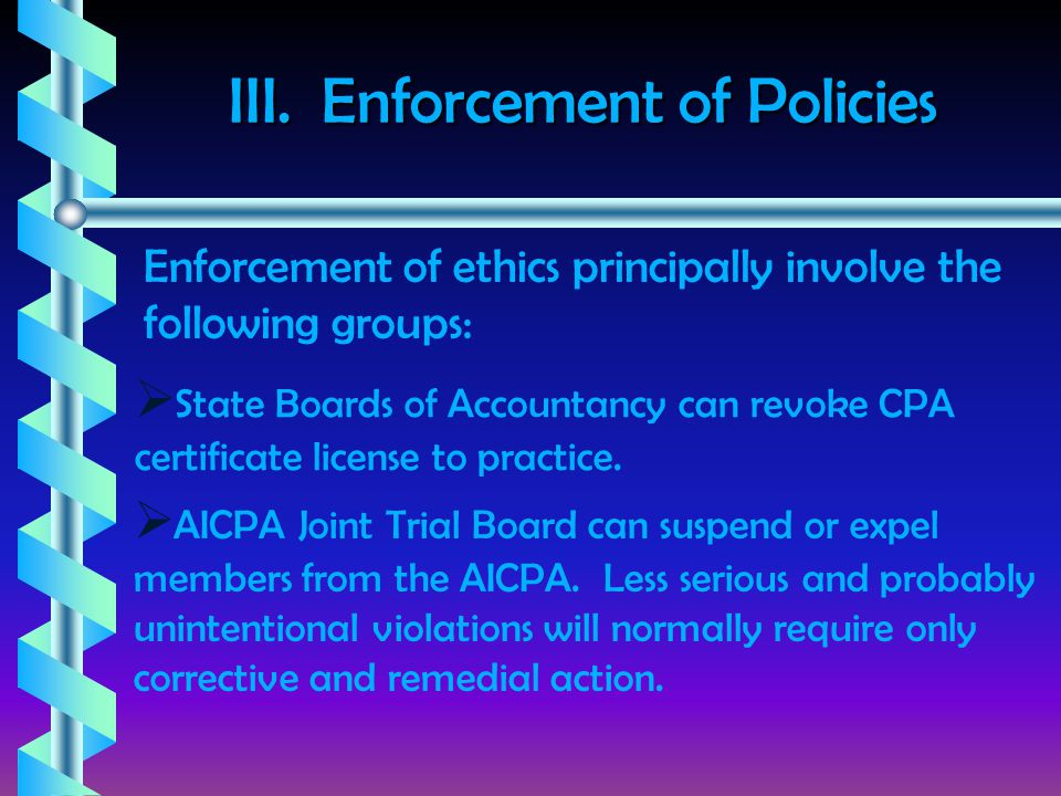 III. Enforcement of Policies Enforcement of ethics principally involve the following groups:  State Boards of Accountancy can revoke CPA certificate