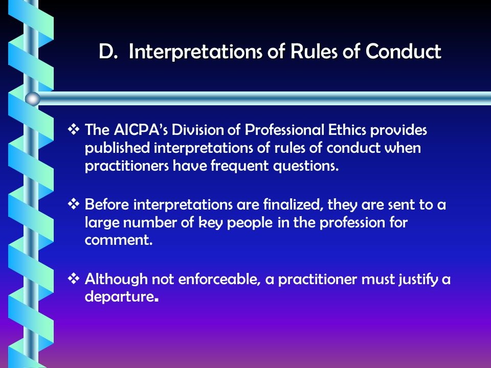 D. Interpretations of Rules of Conduct  The AICPA's Division of Professional Ethics provides published interpretations of rules of conduct when pract