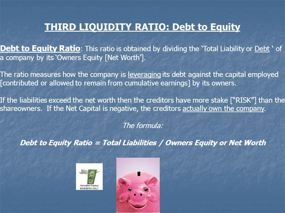 THIRD LIQUIDITY RATIO: Debt to Equity Debt to Equity Ratio : This ratio is obtained by dividing the 'Total Liability or Debt ' of a company by its 'Owners Equity [Net Worth'].