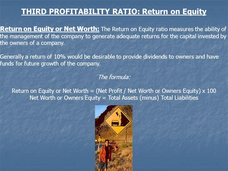 THIRD PROFITABILITY RATIO: Return on Equity Return on Equity or Net Worth: The Return on Equity ratio measures the ability of the management of the company to generate adequate returns for the capital invested by the owners of a company.