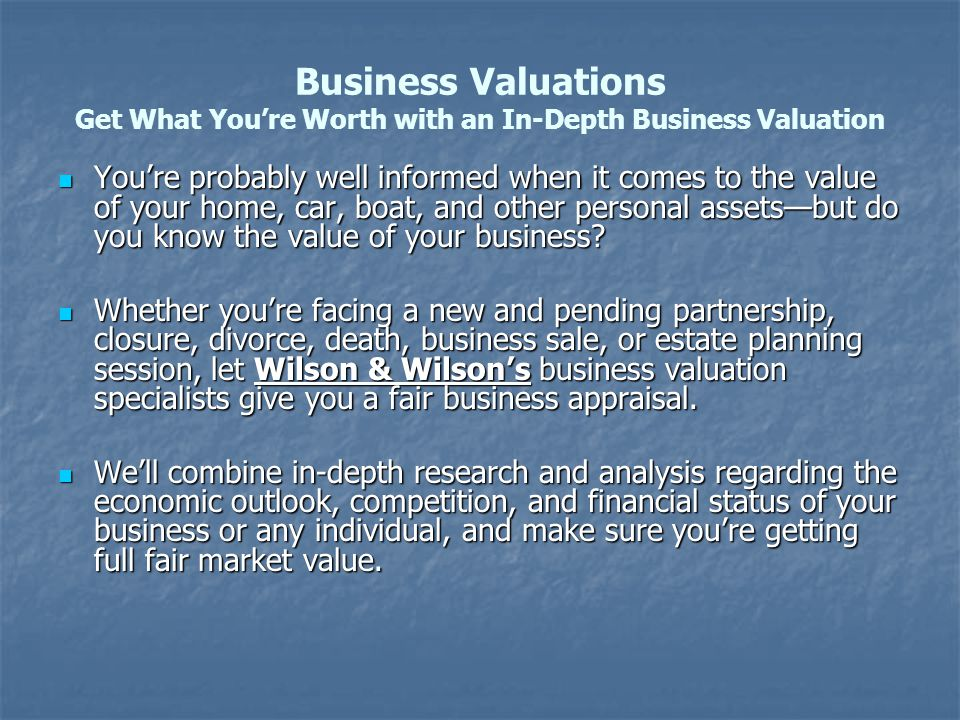 Business Valuations Get What You're Worth with an In-Depth Business Valuation You're probably well informed when it comes to the value of your home, car, boat, and other personal assets—but do you know the value of your business.