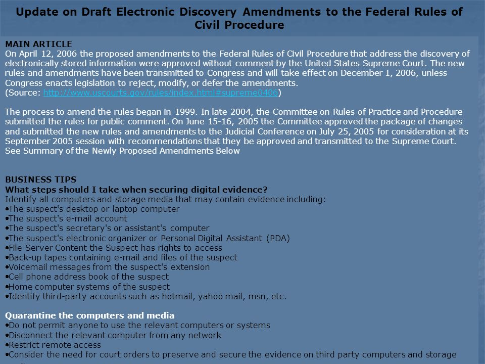 Update on Draft Electronic Discovery Amendments to the Federal Rules of Civil Procedure MAIN ARTICLE On April 12, 2006 the proposed amendments to the Federal Rules of Civil Procedure that address the discovery of electronically stored information were approved without comment by the United States Supreme Court.