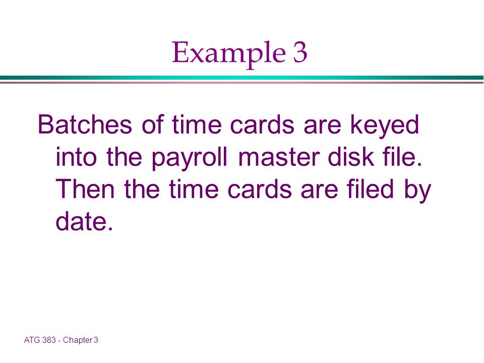 ATG 383 - Chapter 3 Example 3 Batches of time cards are keyed into the payroll master disk file.