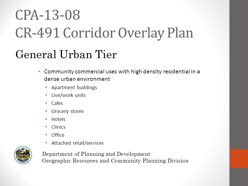 CPA-13-08 CR-491 Corridor Overlay Plan Community commercial uses with high density residential in a dense urban environment Apartment buildings Live/work units Cafes Grocery stores Hotels Clinics Office Attached retail/services Department of Planning and Development Geographic Resources and Community Planning Division General Urban Tier