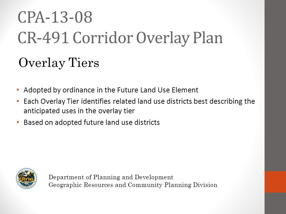 CPA-13-08 CR-491 Corridor Overlay Plan Adopted by ordinance in the Future Land Use Element Each Overlay Tier identifies related land use districts best describing the anticipated uses in the overlay tier Based on adopted future land use districts Department of Planning and Development Geographic Resources and Community Planning Division Overlay Tiers