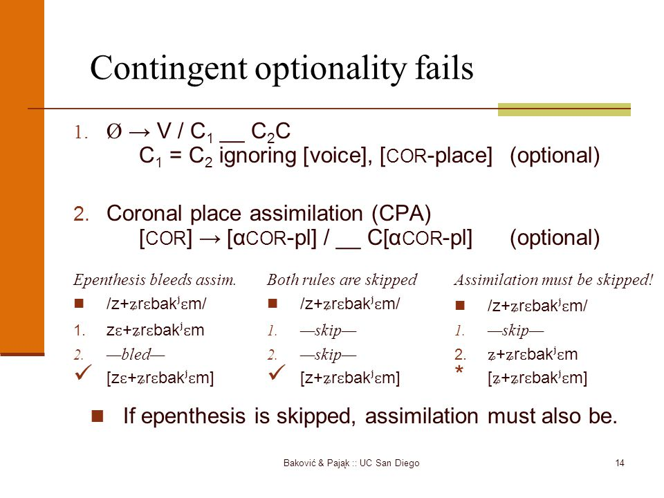 Baković & Pająk :: UC San Diego14 Contingent optionality fails 1. Ø → V / C 1 __ C 2 C C 1 = C 2 ignoring [voice], [ COR -place](optional) 2. Coronal