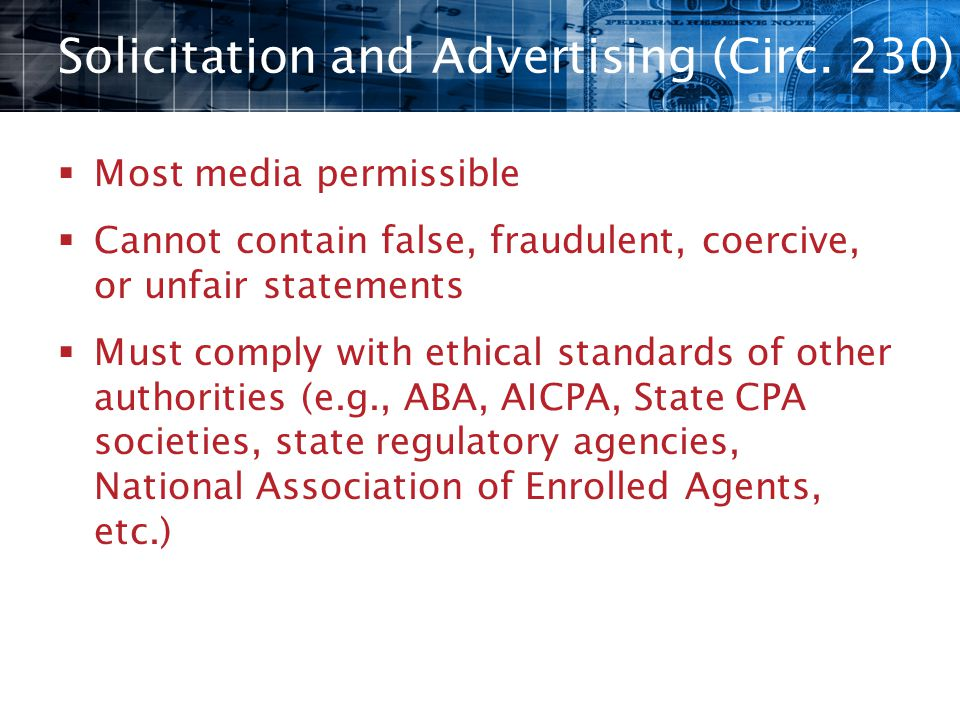 Solicitation and Advertising (Circ. 230)  Most media permissible  Cannot contain false, fraudulent, coercive, or unfair statements  Must comply wit
