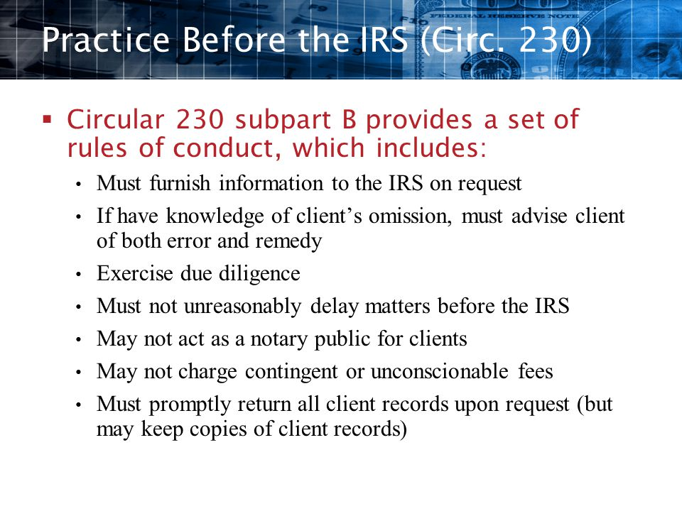 Practice Before the IRS (Circ. 230)  Circular 230 subpart B provides a set of rules of conduct, which includes: Must furnish information to the IRS o