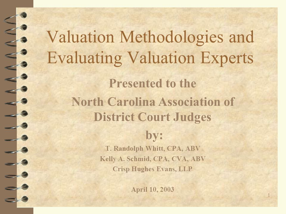 1 Valuation Methodologies and Evaluating Valuation Experts Presented to the North Carolina Association of District Court Judges by: T.