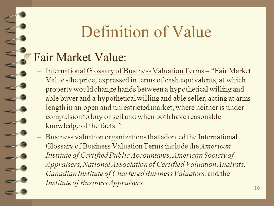 10 Definition of Value 4 Fair Market Value: –International Glossary of Business Valuation Terms – Fair Market Value -the price, expressed in terms of cash equivalents, at which property would change hands between a hypothetical willing and able buyer and a hypothetical willing and able seller, acting at arms length in an open and unrestricted market, where neither is under compulsion to buy or sell and when both have reasonable knowledge of the facts. –Business valuation organizations that adopted the International Glossary of Business Valuation Terms include the American Institute of Certified Public Accountants, American Society of Appraisers, National Association of Certified Valuation Analysts, Canadian Institute of Chartered Business Valuators, and the Institute of Business Appraisers.