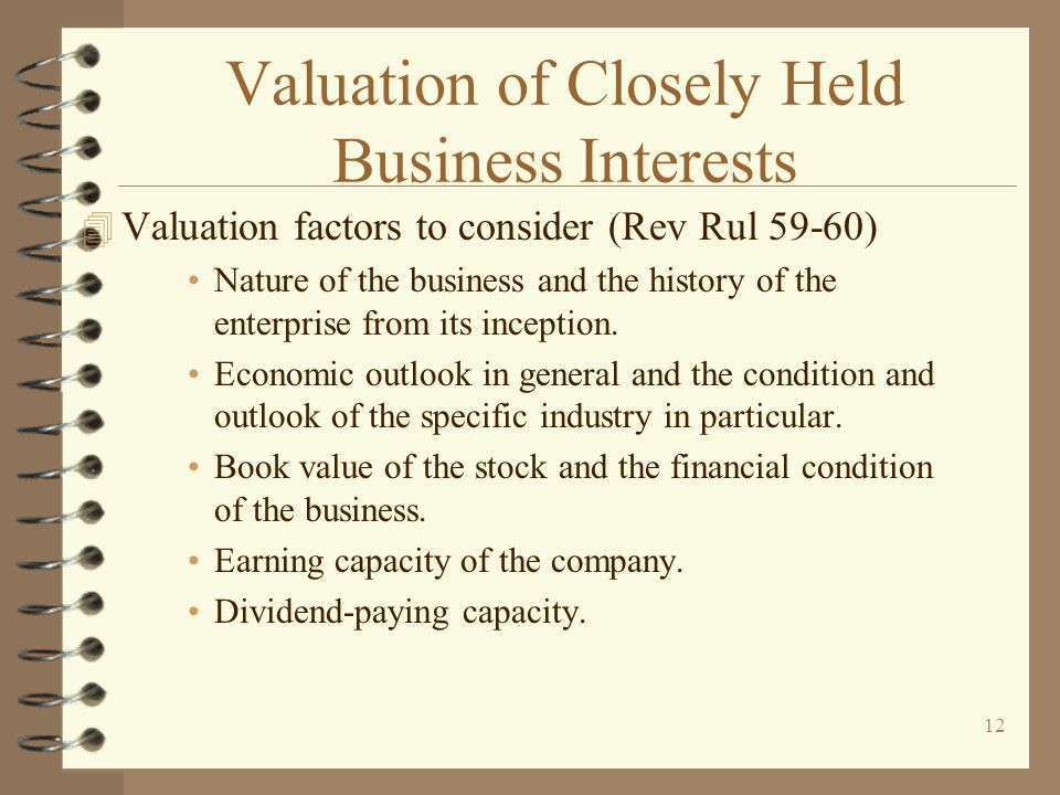 12 Valuation of Closely Held Business Interests 4 Valuation factors to consider (Rev Rul 59-60) Nature of the business and the history of the enterprise from its inception.