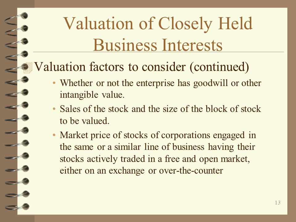 13 Valuation of Closely Held Business Interests 4 Valuation factors to consider (continued) Whether or not the enterprise has goodwill or other intangible value.