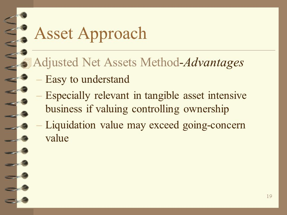 19 Asset Approach 4 Adjusted Net Assets Method-Advantages –Easy to understand –Especially relevant in tangible asset intensive business if valuing controlling ownership –Liquidation value may exceed going-concern value