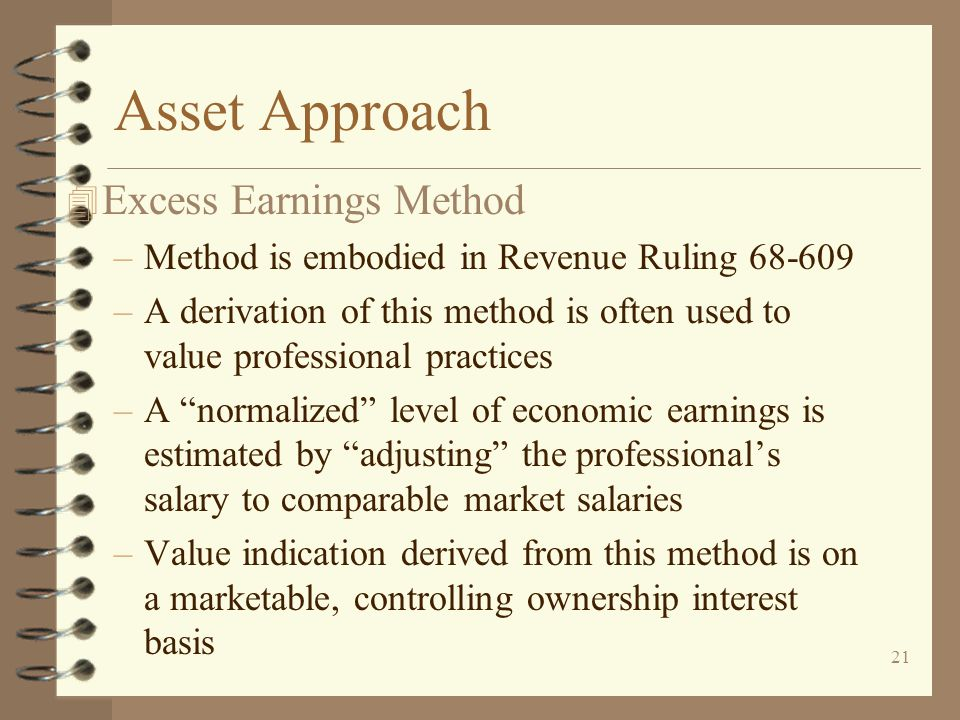 21 Asset Approach 4 Excess Earnings Method –Method is embodied in Revenue Ruling 68-609 –A derivation of this method is often used to value professional practices –A normalized level of economic earnings is estimated by adjusting the professional's salary to comparable market salaries –Value indication derived from this method is on a marketable, controlling ownership interest basis