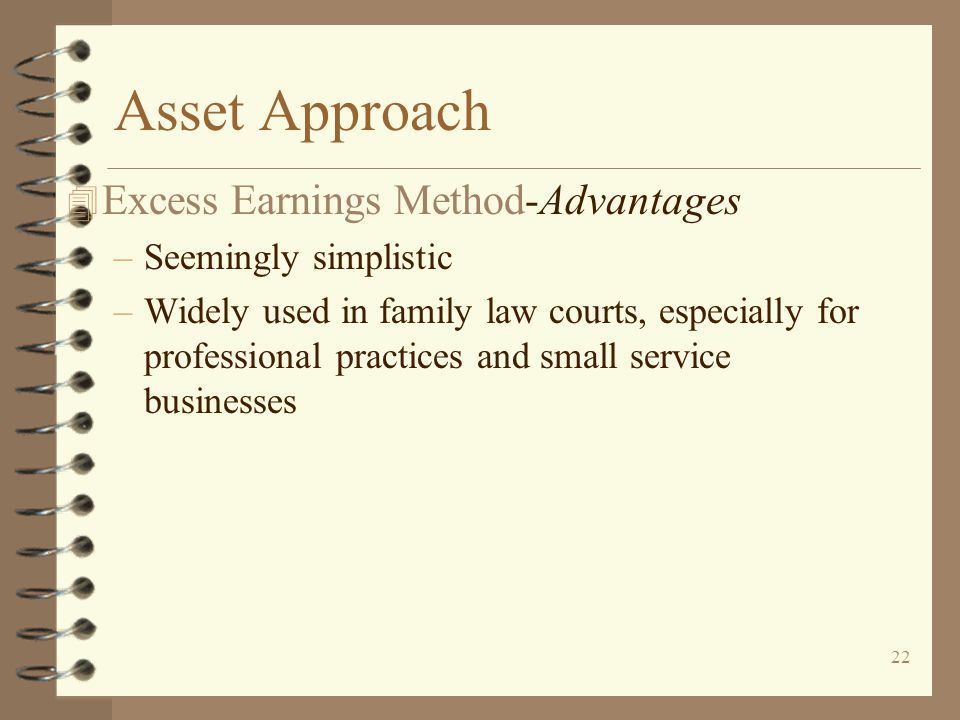 22 Asset Approach 4 Excess Earnings Method-Advantages –Seemingly simplistic –Widely used in family law courts, especially for professional practices and small service businesses
