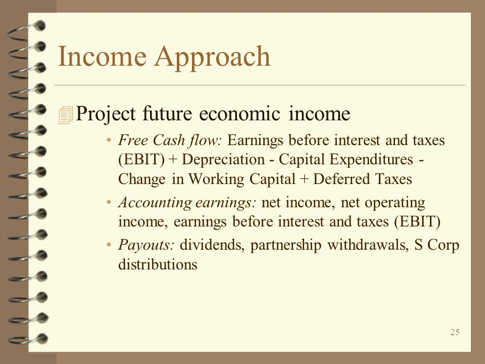 25 Income Approach 4 Project future economic income Free Cash flow: Earnings before interest and taxes (EBIT) + Depreciation - Capital Expenditures - Change in Working Capital + Deferred Taxes Accounting earnings: net income, net operating income, earnings before interest and taxes (EBIT) Payouts: dividends, partnership withdrawals, S Corp distributions