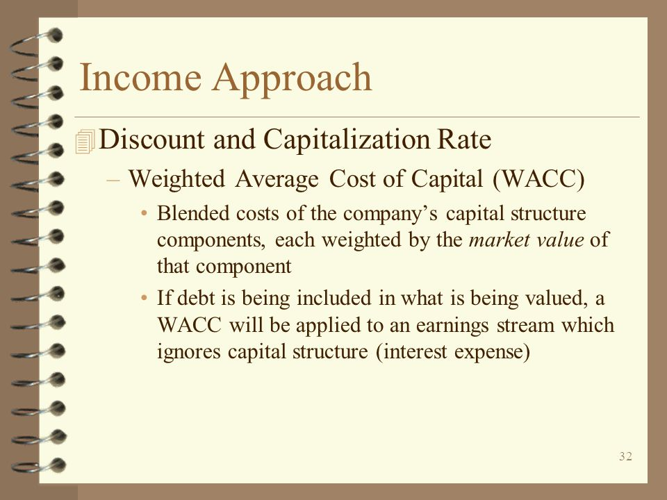 32 Income Approach 4 Discount and Capitalization Rate –Weighted Average Cost of Capital (WACC) Blended costs of the company's capital structure components, each weighted by the market value of that component If debt is being included in what is being valued, a WACC will be applied to an earnings stream which ignores capital structure (interest expense)