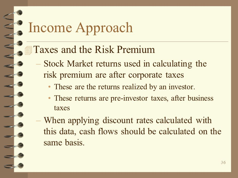 36 Income Approach 4 Taxes and the Risk Premium –Stock Market returns used in calculating the risk premium are after corporate taxes These are the returns realized by an investor.