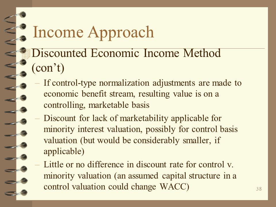 38 Income Approach 4 Discounted Economic Income Method (con't) –If control-type normalization adjustments are made to economic benefit stream, resulting value is on a controlling, marketable basis –Discount for lack of marketability applicable for minority interest valuation, possibly for control basis valuation (but would be considerably smaller, if applicable) –Little or no difference in discount rate for control v.