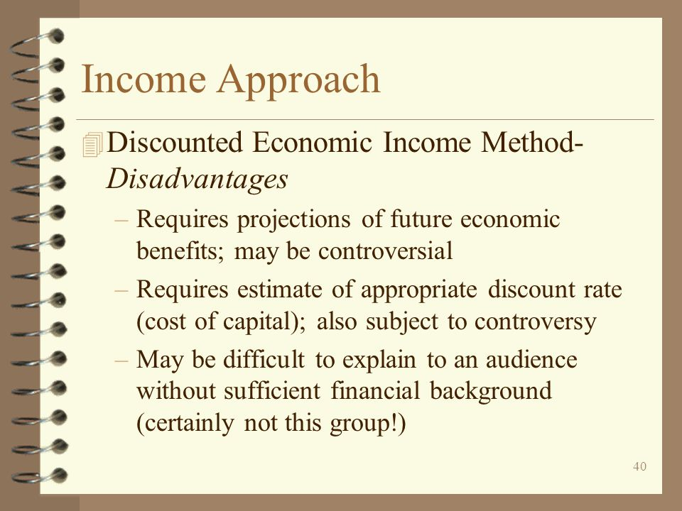 40 Income Approach 4 Discounted Economic Income Method- Disadvantages –Requires projections of future economic benefits; may be controversial –Requires estimate of appropriate discount rate (cost of capital); also subject to controversy –May be difficult to explain to an audience without sufficient financial background (certainly not this group!)