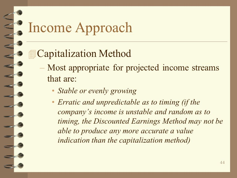 44 Income Approach 4 Capitalization Method –Most appropriate for projected income streams that are: Stable or evenly growing Erratic and unpredictable as to timing (if the company's income is unstable and random as to timing, the Discounted Earnings Method may not be able to produce any more accurate a value indication than the capitalization method)