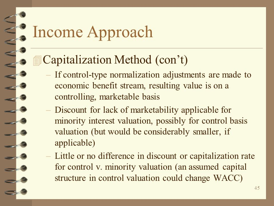 45 Income Approach 4 Capitalization Method (con't) –If control-type normalization adjustments are made to economic benefit stream, resulting value is on a controlling, marketable basis –Discount for lack of marketability applicable for minority interest valuation, possibly for control basis valuation (but would be considerably smaller, if applicable) –Little or no difference in discount or capitalization rate for control v.