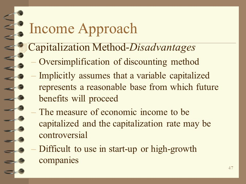 47 Income Approach 4 Capitalization Method-Disadvantages –Oversimplification of discounting method –Implicitly assumes that a variable capitalized represents a reasonable base from which future benefits will proceed –The measure of economic income to be capitalized and the capitalization rate may be controversial –Difficult to use in start-up or high-growth companies