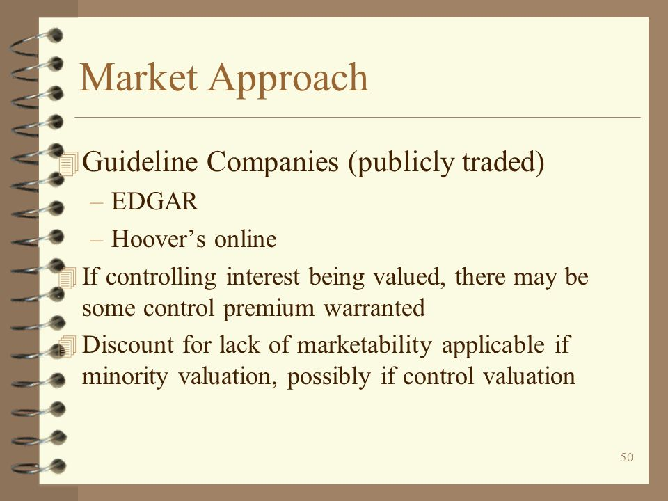 50 Market Approach 4 Guideline Companies (publicly traded) –EDGAR –Hoover's online 4 If controlling interest being valued, there may be some control premium warranted 4 Discount for lack of marketability applicable if minority valuation, possibly if control valuation