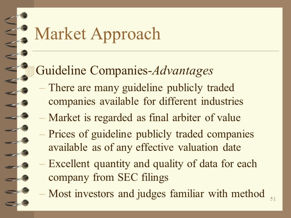 51 Market Approach 4 Guideline Companies-Advantages –There are many guideline publicly traded companies available for different industries –Market is regarded as final arbiter of value –Prices of guideline publicly traded companies available as of any effective valuation date –Excellent quantity and quality of data for each company from SEC filings –Most investors and judges familiar with method