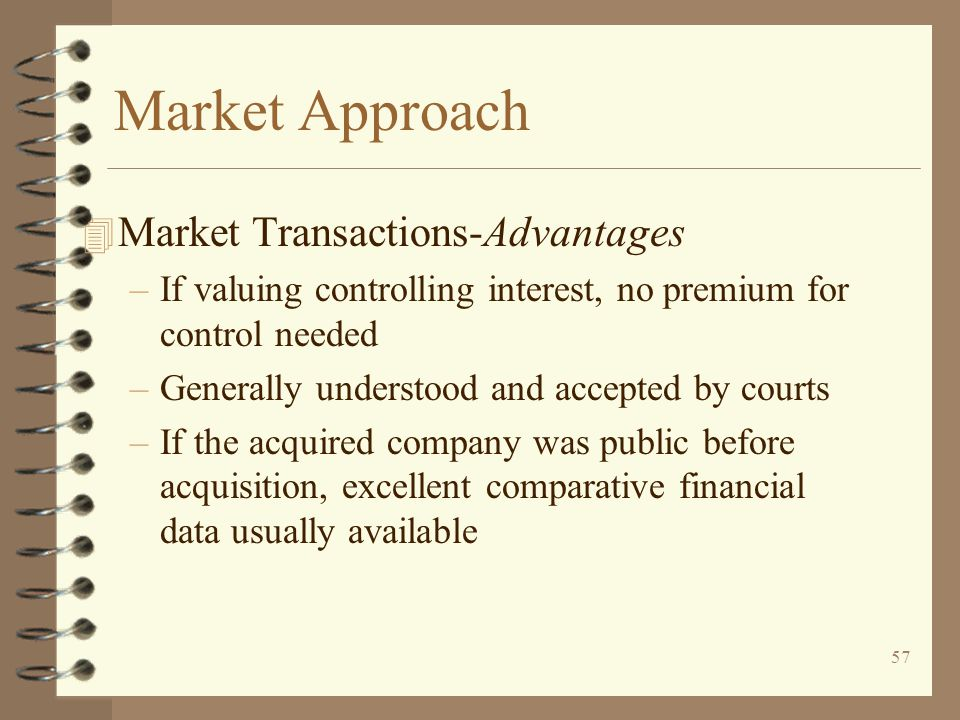 57 Market Approach 4 Market Transactions-Advantages –If valuing controlling interest, no premium for control needed –Generally understood and accepted by courts –If the acquired company was public before acquisition, excellent comparative financial data usually available
