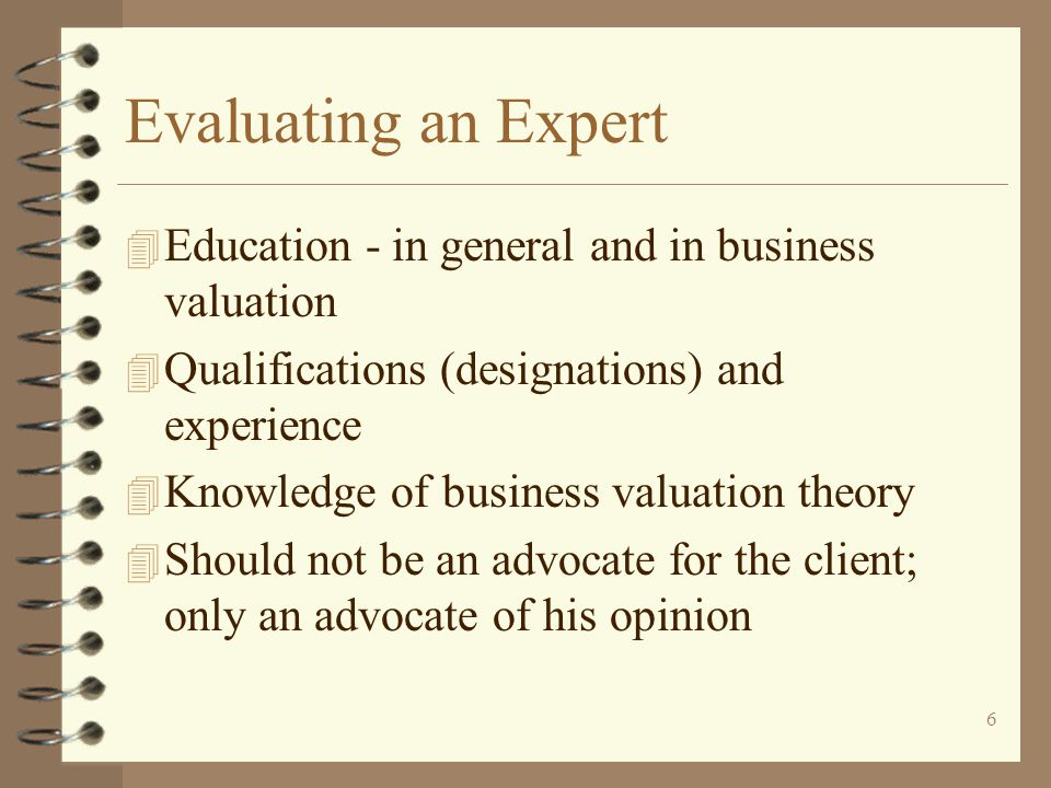6 Evaluating an Expert 4 Education - in general and in business valuation 4 Qualifications (designations) and experience 4 Knowledge of business valuation theory 4 Should not be an advocate for the client; only an advocate of his opinion