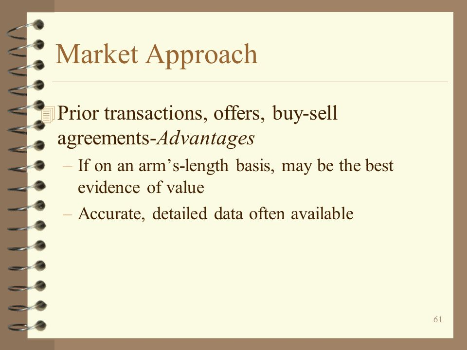 61 Market Approach 4 Prior transactions, offers, buy-sell agreements-Advantages –If on an arm's-length basis, may be the best evidence of value –Accurate, detailed data often available