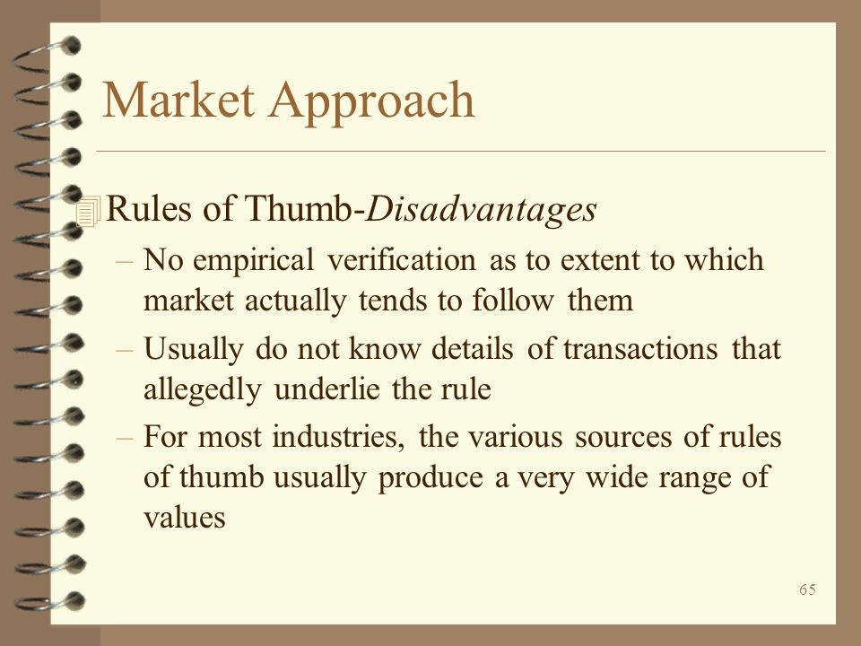 65 Market Approach 4 Rules of Thumb-Disadvantages –No empirical verification as to extent to which market actually tends to follow them –Usually do not know details of transactions that allegedly underlie the rule –For most industries, the various sources of rules of thumb usually produce a very wide range of values
