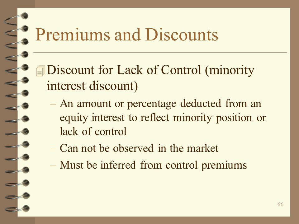 66 Premiums and Discounts 4 Discount for Lack of Control (minority interest discount) –An amount or percentage deducted from an equity interest to reflect minority position or lack of control –Can not be observed in the market –Must be inferred from control premiums