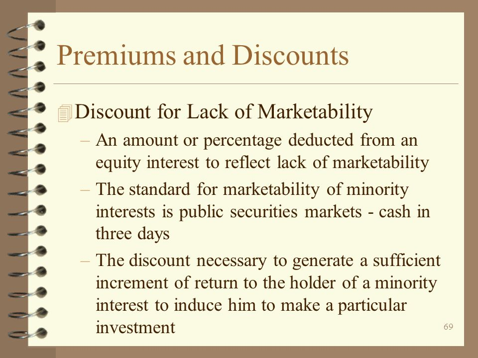 69 Premiums and Discounts 4 Discount for Lack of Marketability –An amount or percentage deducted from an equity interest to reflect lack of marketability –The standard for marketability of minority interests is public securities markets - cash in three days –The discount necessary to generate a sufficient increment of return to the holder of a minority interest to induce him to make a particular investment