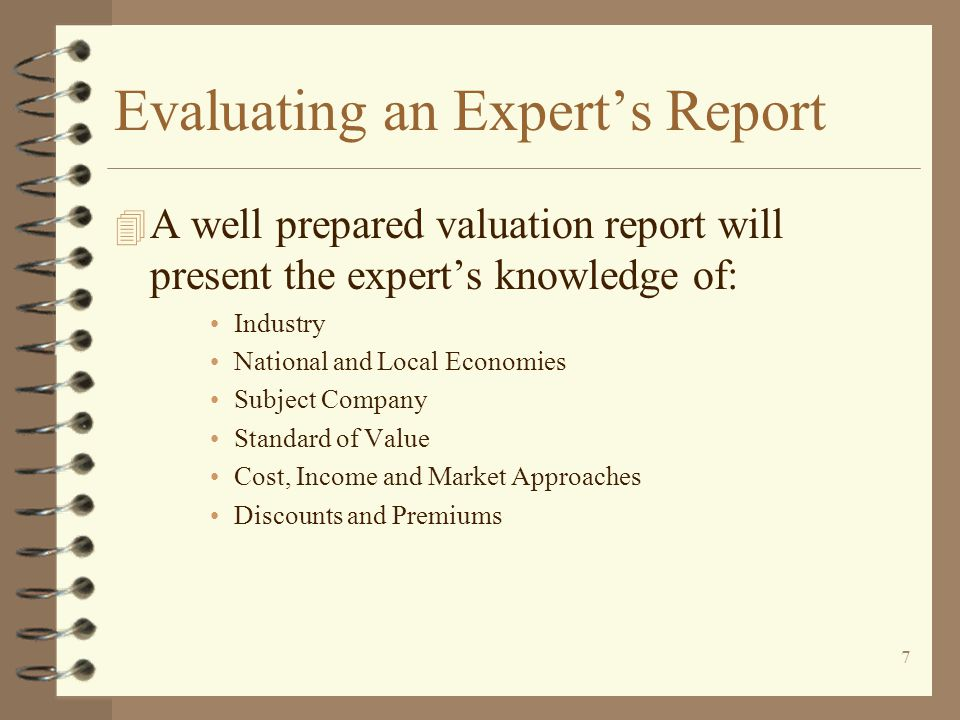 7 Evaluating an Expert's Report 4 A well prepared valuation report will present the expert's knowledge of: Industry National and Local Economies Subject Company Standard of Value Cost, Income and Market Approaches Discounts and Premiums